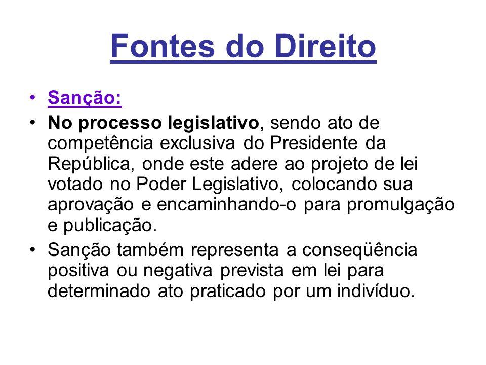 Fontes do Direito •Sanção: •No processo legislativo, sendo ato de competência exclusiva do Presidente da República, onde este adere ao projeto de lei