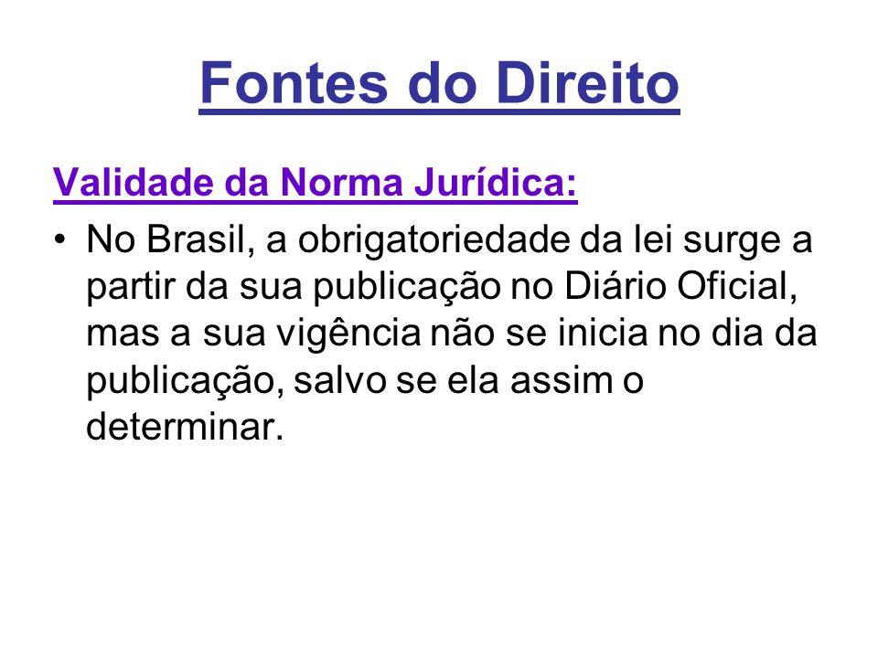 Fontes do Direito Validade da Norma Jurídica: •No Brasil, a obrigatoriedade da lei surge a partir da sua publicação no Diário Oficial, mas a sua vigên