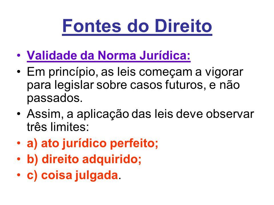 Fontes do Direito •Validade da Norma Jurídica: •Em princípio, as leis começam a vigorar para legislar sobre casos futuros, e não passados. •Assim, a a