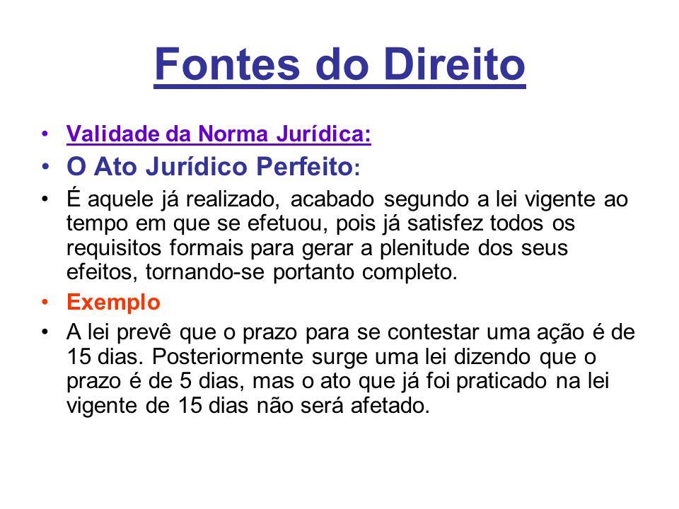 Fontes do Direito •Validade da Norma Jurídica: •O Ato Jurídico Perfeito : •É aquele já realizado, acabado segundo a lei vigente ao tempo em que se efe