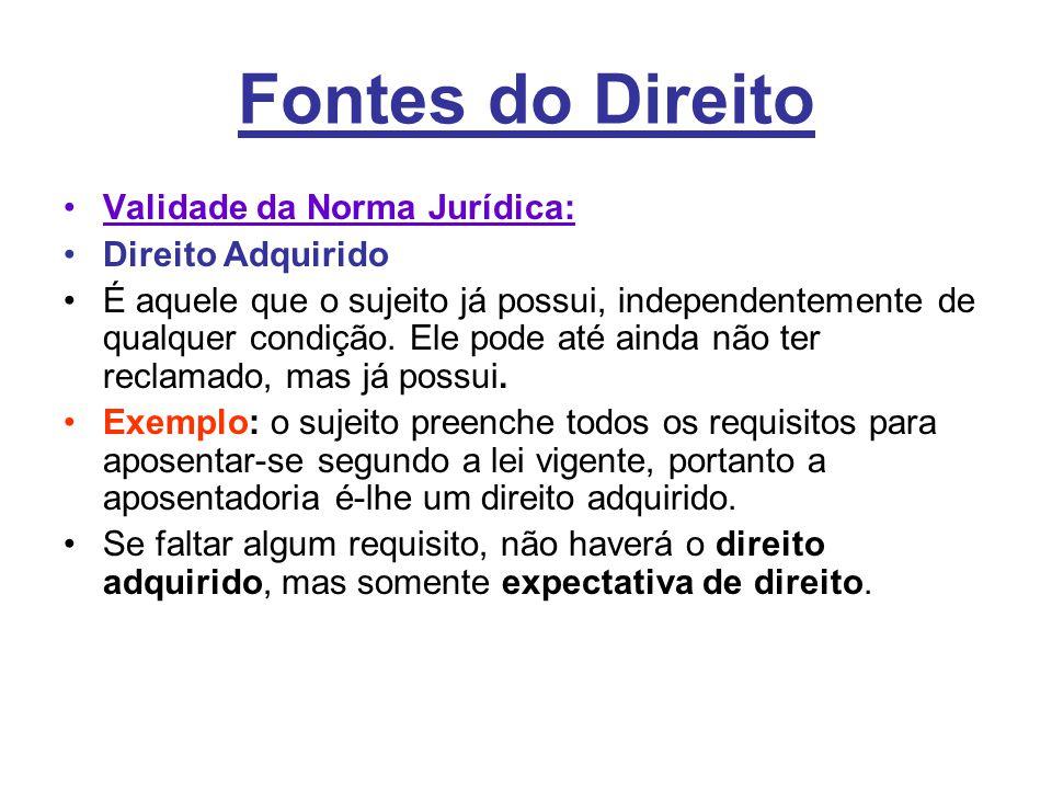 Fontes do Direito •Validade da Norma Jurídica: •Direito Adquirido •É aquele que o sujeito já possui, independentemente de qualquer condição.
