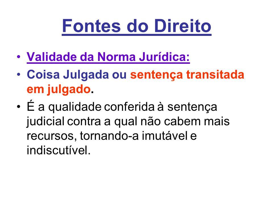 Fontes do Direito •Validade da Norma Jurídica: •Coisa Julgada ou sentença transitada em julgado. •É a qualidade conferida à sentença judicial contra a