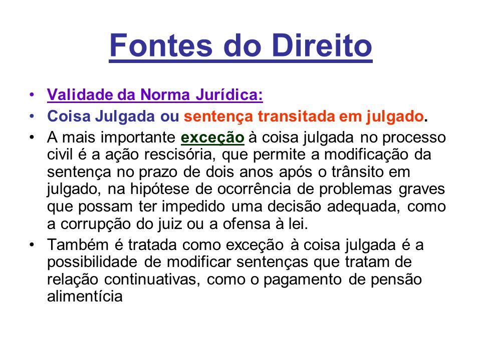 Fontes do Direito •Validade da Norma Jurídica: •Coisa Julgada ou sentença transitada em julgado. •A mais importante exceção à coisa julgada no process