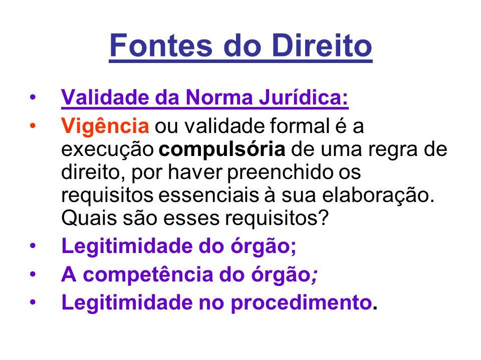 Fontes do Direito •Validade da Norma Jurídica: •Vigência ou validade formal é a execução compulsória de uma regra de direito, por haver preenchido os requisitos essenciais à sua elaboração.
