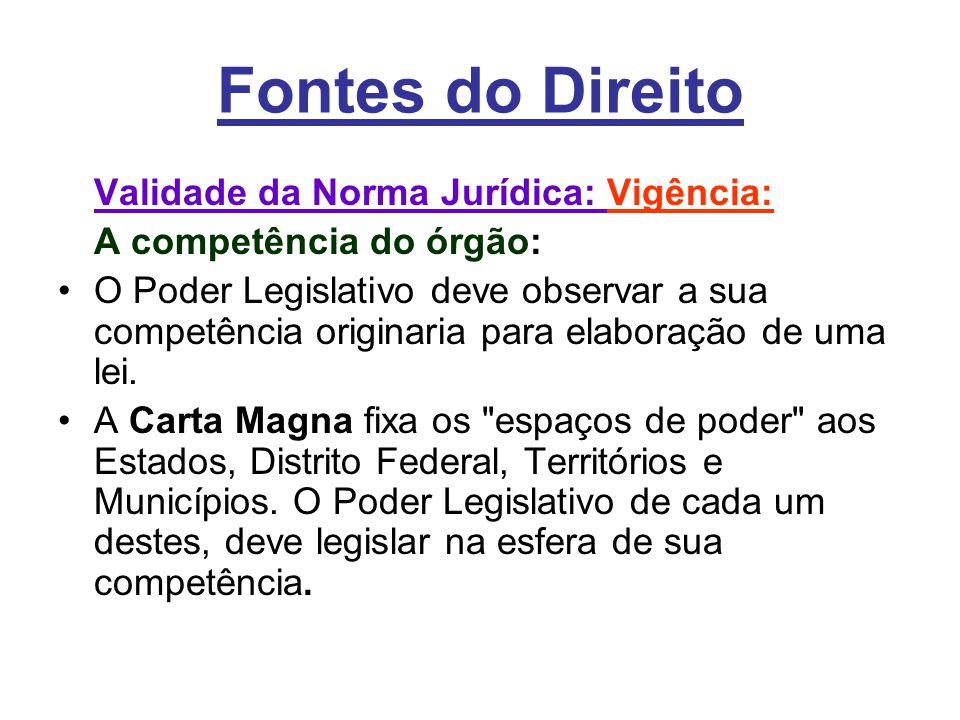 Fontes do Direito Validade da Norma Jurídica: Vigência: A competência do órgão: •O Poder Legislativo deve observar a sua competência originaria para elaboração de uma lei.