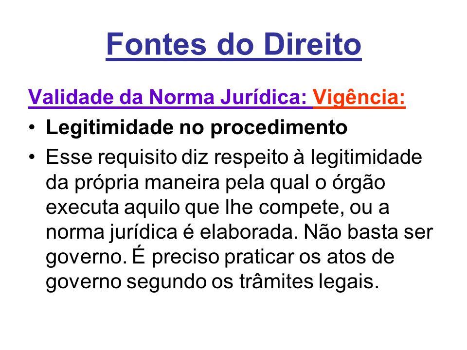 Fontes do Direito Validade da Norma Jurídica: Vigência: •Legitimidade no procedimento •Esse requisito diz respeito à legitimidade da própria maneira p