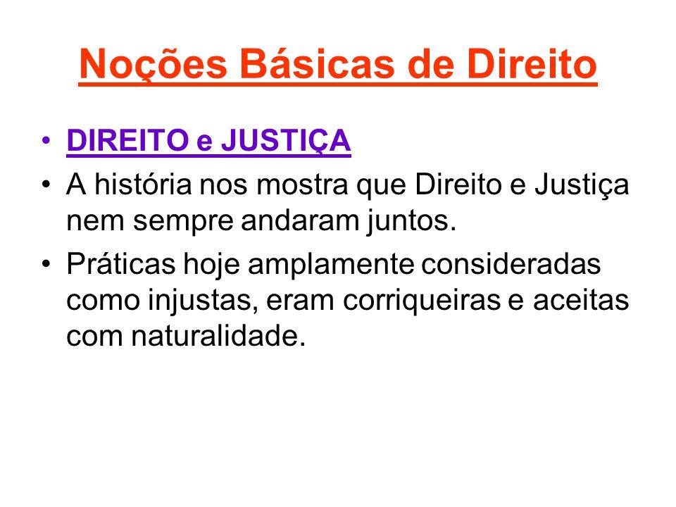 Noções Básicas de Direito •DIREITO e JUSTIÇA •A história nos mostra que Direito e Justiça nem sempre andaram juntos. •Práticas hoje amplamente conside