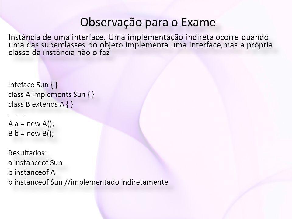 Observação para o Exame Instância de uma interface. Uma implementação indireta ocorre quando uma das superclasses do objeto implementa uma interface,m
