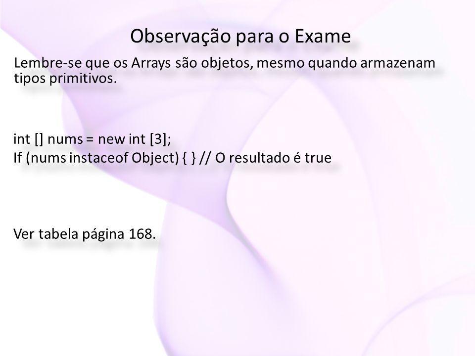 Observação para o Exame Lembre-se que os Arrays são objetos, mesmo quando armazenam tipos primitivos. int [] nums = new int [3]; If (nums instaceof Ob