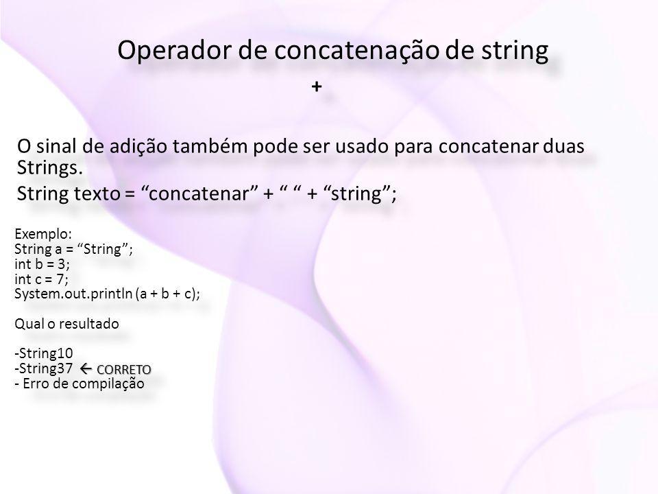 """Operador de concatenação de string + + O sinal de adição também pode ser usado para concatenar duas Strings. String texto = """"concatenar"""" + """" """" + """"stri"""