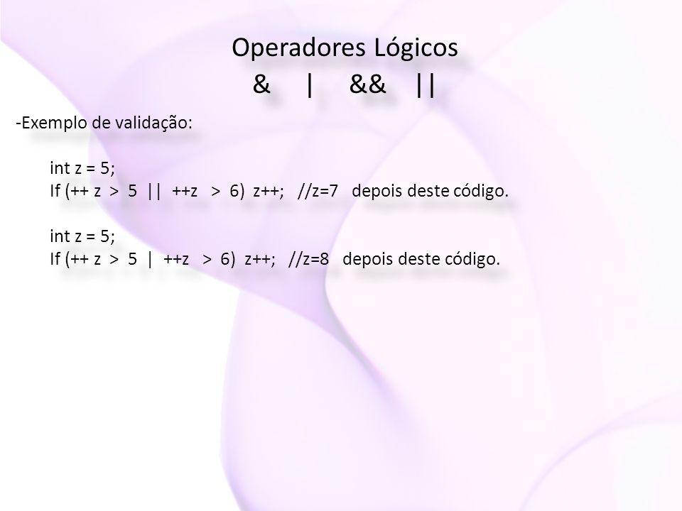 Operadores Lógicos & | && || Operadores Lógicos & | && || -Exemplo de validação: int z = 5; If (++ z > 5 || ++z > 6) z++; //z=7 depois deste código. i