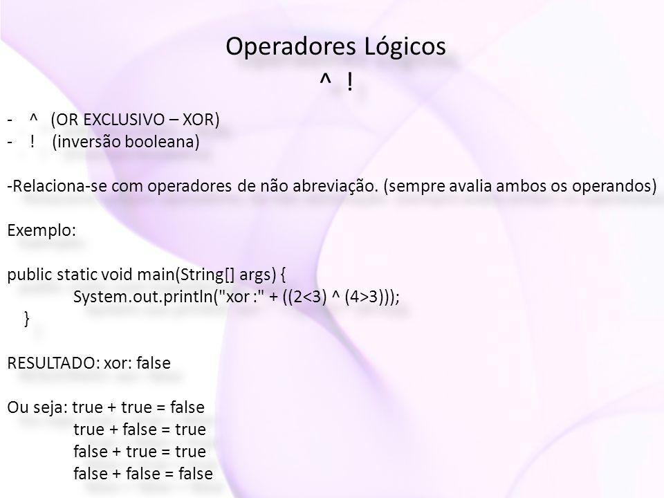 Operadores Lógicos ^ ! Operadores Lógicos ^ ! - ^ (OR EXCLUSIVO – XOR) - ! (inversão booleana) -Relaciona-se com operadores de não abreviação. (sempre