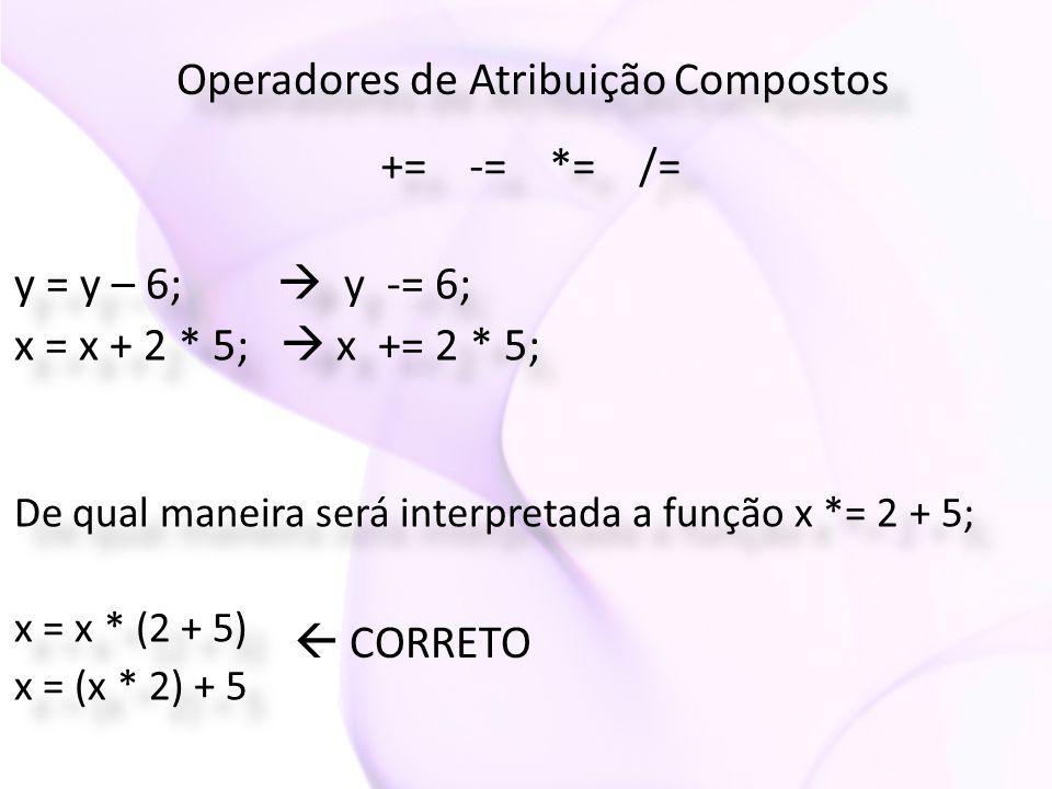 Operadores de Atribuição Compostos += -= *= /= y = y – 6;  y -= 6; x = x + 2 * 5;  x += 2 * 5; y = y – 6;  y -= 6; x = x + 2 * 5;  x += 2 * 5; De qual maneira será interpretada a função x *= 2 + 5; x = x * (2 + 5) x = (x * 2) + 5 De qual maneira será interpretada a função x *= 2 + 5; x = x * (2 + 5) x = (x * 2) + 5  CORRETO