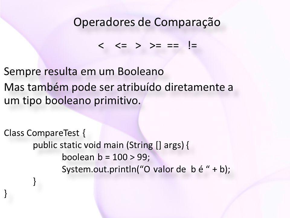 Operadores de Comparação >= == != Sempre resulta em um Booleano Mas também pode ser atribuído diretamente a um tipo booleano primitivo. Sempre resulta