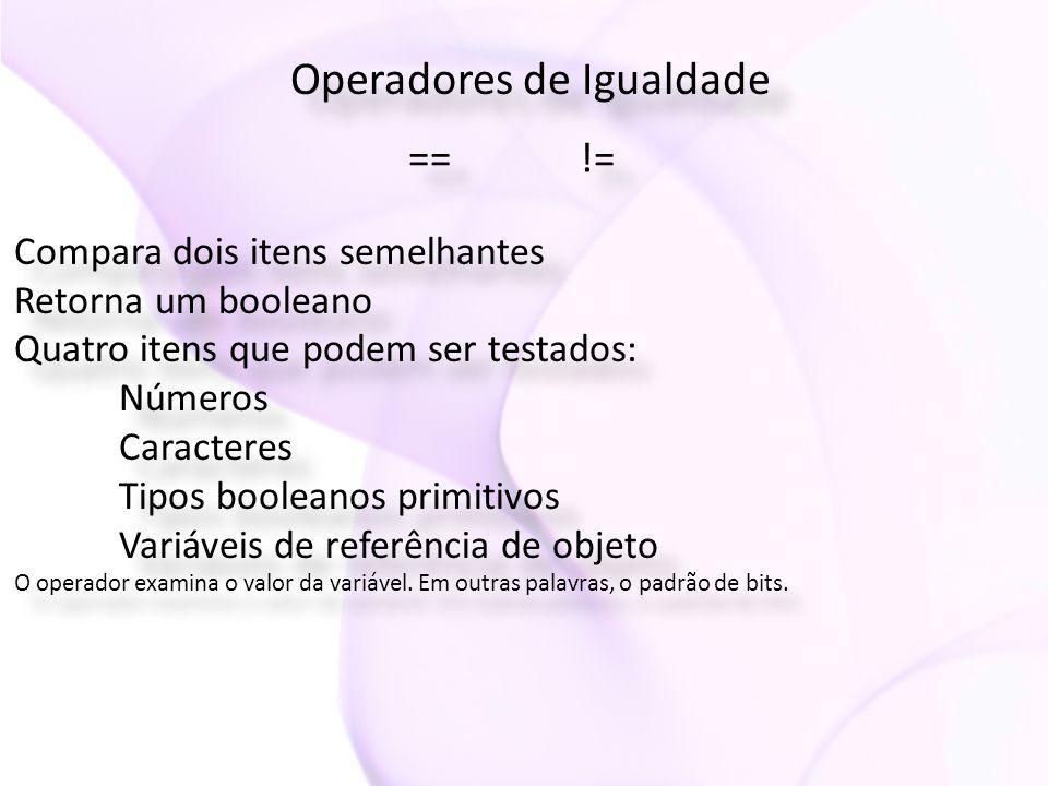 Operadores de Igualdade Compara dois itens semelhantes Retorna um booleano Quatro itens que podem ser testados: Números Caracteres Tipos booleanos primitivos Variáveis de referência de objeto O operador examina o valor da variável.