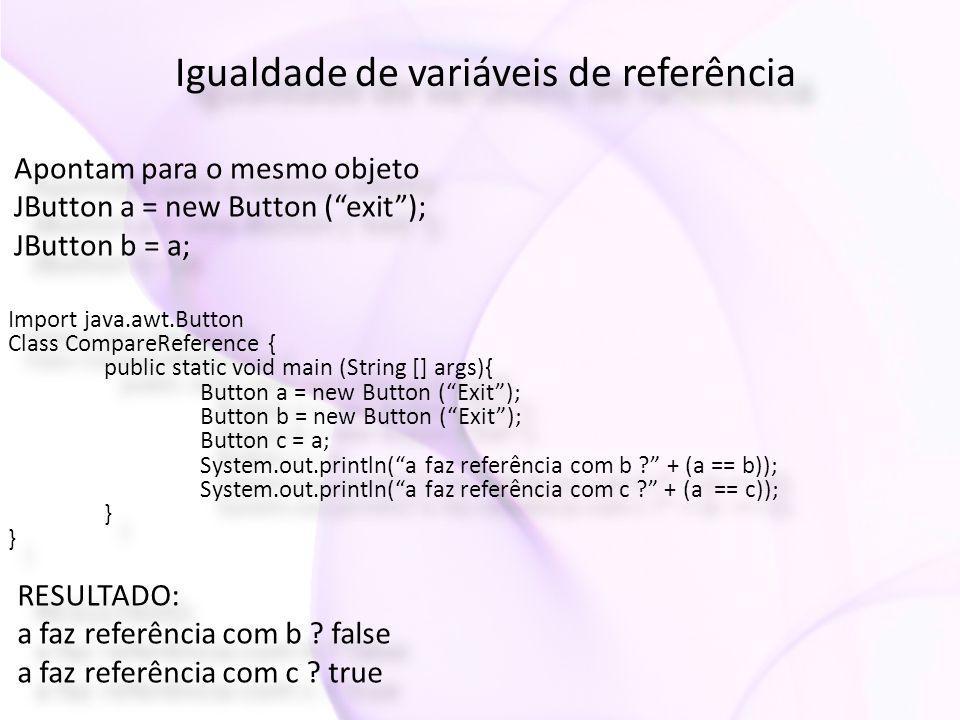 Igualdade de variáveis de referência Apontam para o mesmo objeto JButton a = new Button ( exit ); JButton b = a; Apontam para o mesmo objeto JButton a = new Button ( exit ); JButton b = a; Import java.awt.Button Class CompareReference { public static void main (String [] args){ Button a = new Button ( Exit ); Button b = new Button ( Exit ); Button c = a; System.out.println( a faz referência com b + (a == b)); System.out.println( a faz referência com c + (a == c)); } Import java.awt.Button Class CompareReference { public static void main (String [] args){ Button a = new Button ( Exit ); Button b = new Button ( Exit ); Button c = a; System.out.println( a faz referência com b + (a == b)); System.out.println( a faz referência com c + (a == c)); } RESULTADO: a faz referência com b .