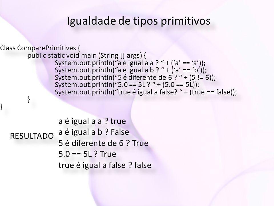 "Igualdade de tipos primitivos Class ComparePrimitives { public static void main (String [] args) { System.out.println(""a é igual a a ? "" + ('a' == 'a'"
