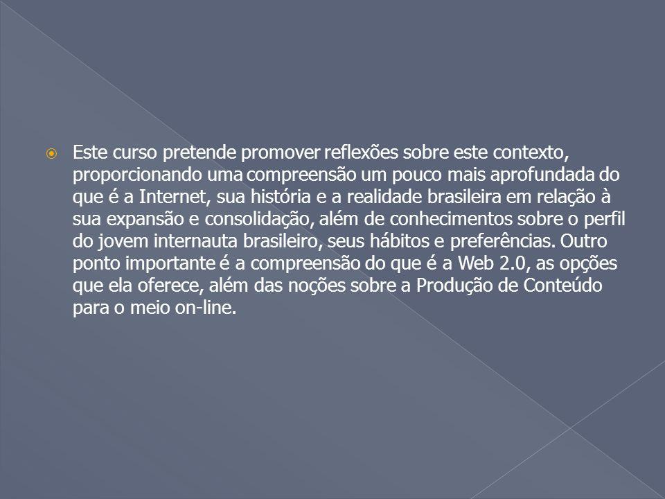  Este curso pretende promover reflexões sobre este contexto, proporcionando uma compreensão um pouco mais aprofundada do que é a Internet, sua história e a realidade brasileira em relação à sua expansão e consolidação, além de conhecimentos sobre o perfil do jovem internauta brasileiro, seus hábitos e preferências.