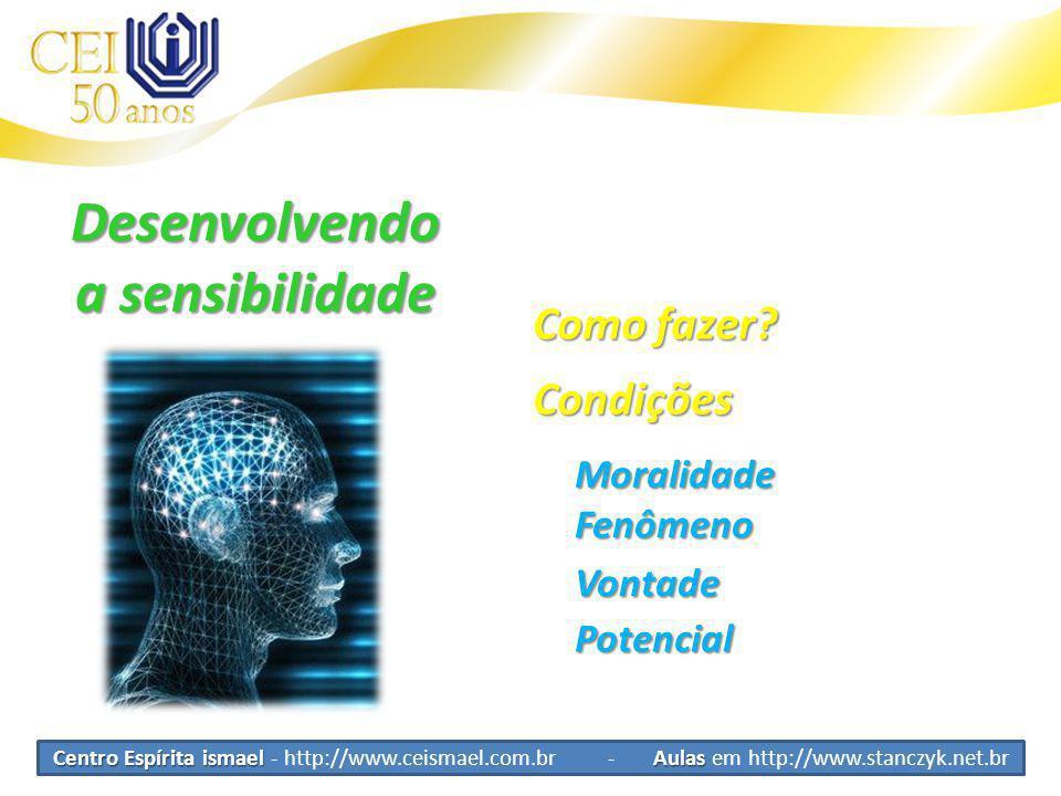 Centro Espírita ismael Aulas Centro Espírita ismael - http://www.ceismael.com.br - Aulas em http://www.stanczyk.net.br Desenvolvendo a sensibilidade Condições Moralidade Vontade Como fazer.