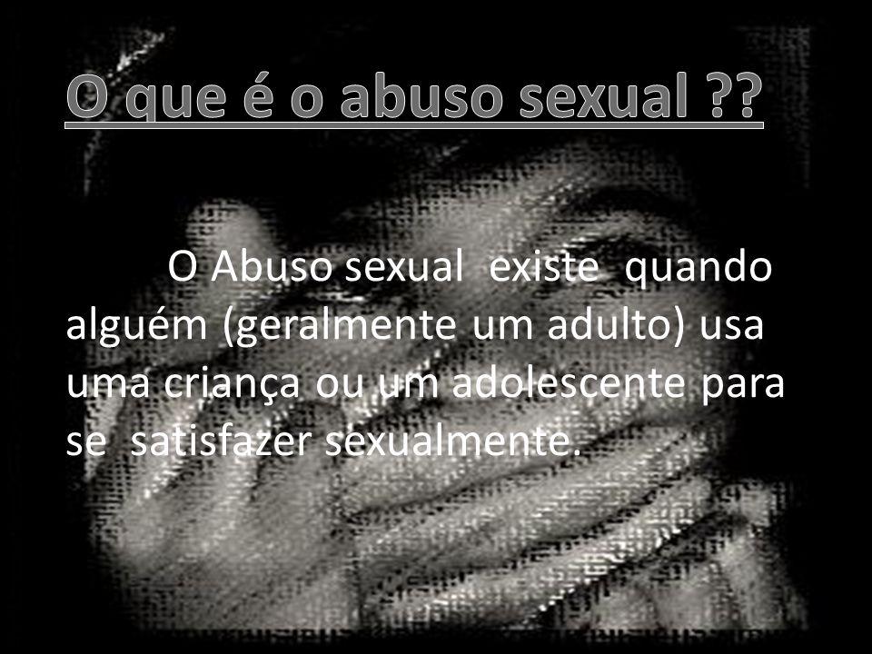 -O Abuso sexual existe quando alguém (geralmente um adulto) usa uma criança ou um adolescente para se satisfazer sexualmente.