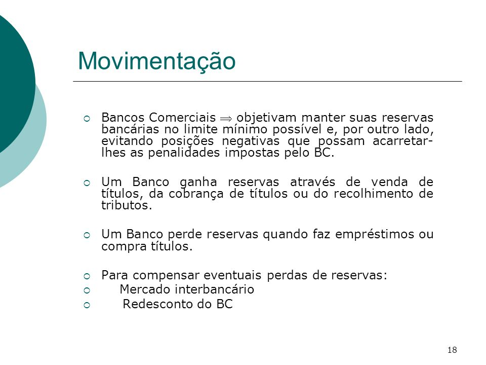 18 Movimentação  Bancos Comerciais  objetivam manter suas reservas bancárias no limite mínimo possível e, por outro lado, evitando posições negativas que possam acarretar- lhes as penalidades impostas pelo BC.