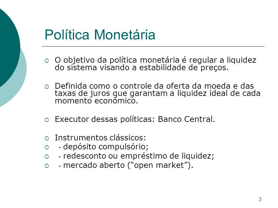 3 Política Monetária  O objetivo da política monetária é regular a liquidez do sistema visando a estabilidade de preços.  Definida como o controle d