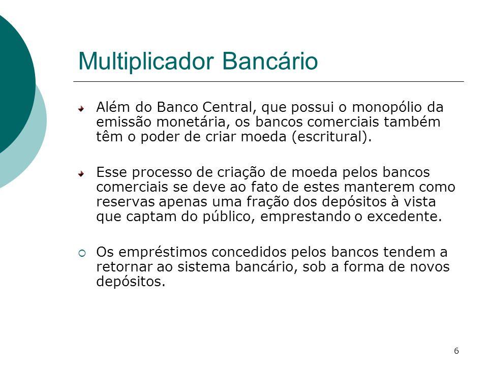 6 Multiplicador Bancário Além do Banco Central, que possui o monopólio da emissão monetária, os bancos comerciais também têm o poder de criar moeda (escritural).