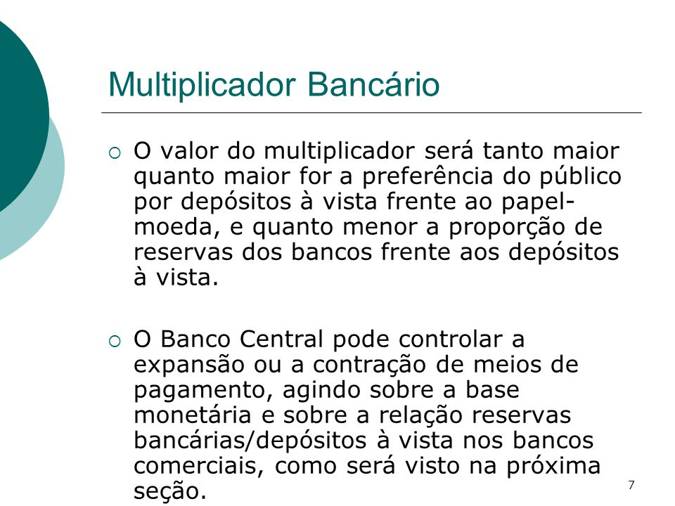 7 Multiplicador Bancário  O valor do multiplicador será tanto maior quanto maior for a preferência do público por depósitos à vista frente ao papel- moeda, e quanto menor a proporção de reservas dos bancos frente aos depósitos à vista.