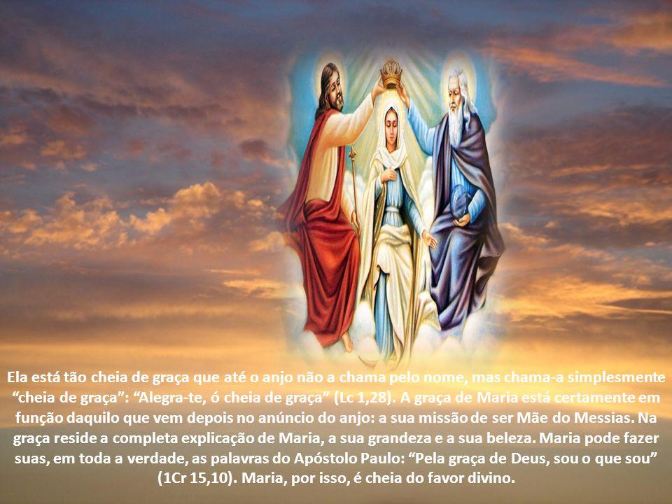 Ela está tão cheia de graça que até o anjo não a chama pelo nome, mas chama-a simplesmente cheia de graça : Alegra-te, ó cheia de graça (Lc 1,28).