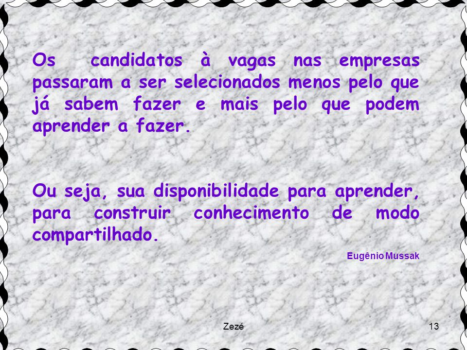Zezé13 Os candidatos à vagas nas empresas passaram a ser selecionados menos pelo que já sabem fazer e mais pelo que podem aprender a fazer.