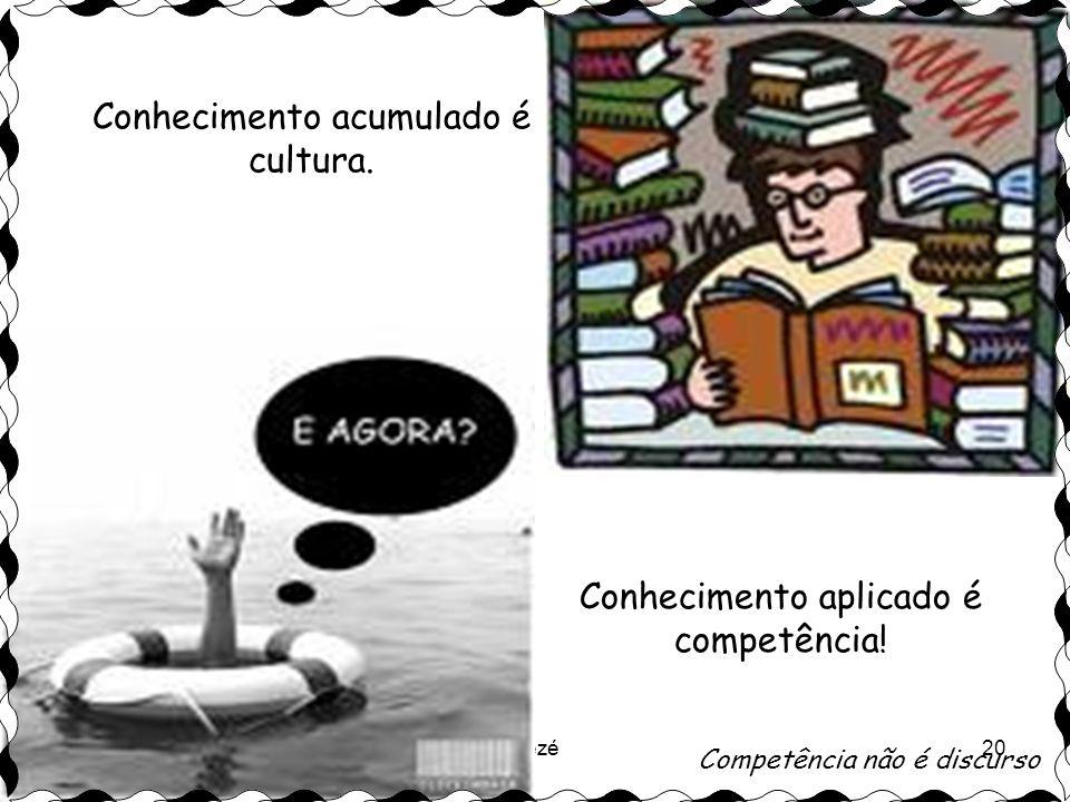 Zezé20 Conhecimento acumulado é cultura.Conhecimento aplicado é competência.