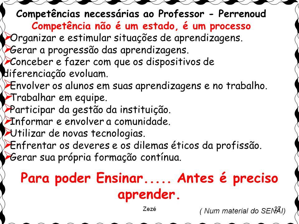 Zezé27 Competências necessárias ao Professor - Perrenoud Competência não é um estado, é um processo  Organizar e estimular situações de aprendizagens.