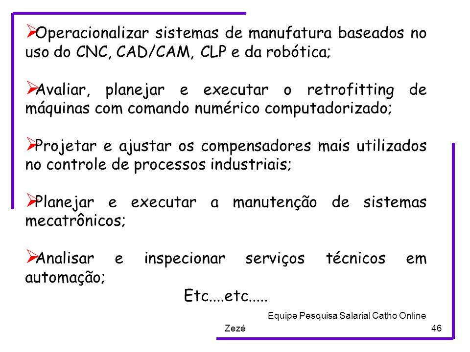 Zezé46  Operacionalizar sistemas de manufatura baseados no uso do CNC, CAD/CAM, CLP e da robótica;  Avaliar, planejar e executar o retrofitting de máquinas com comando numérico computadorizado;  Projetar e ajustar os compensadores mais utilizados no controle de processos industriais;  Planejar e executar a manutenção de sistemas mecatrônicos;  Analisar e inspecionar serviços técnicos em automação; Etc....etc.....