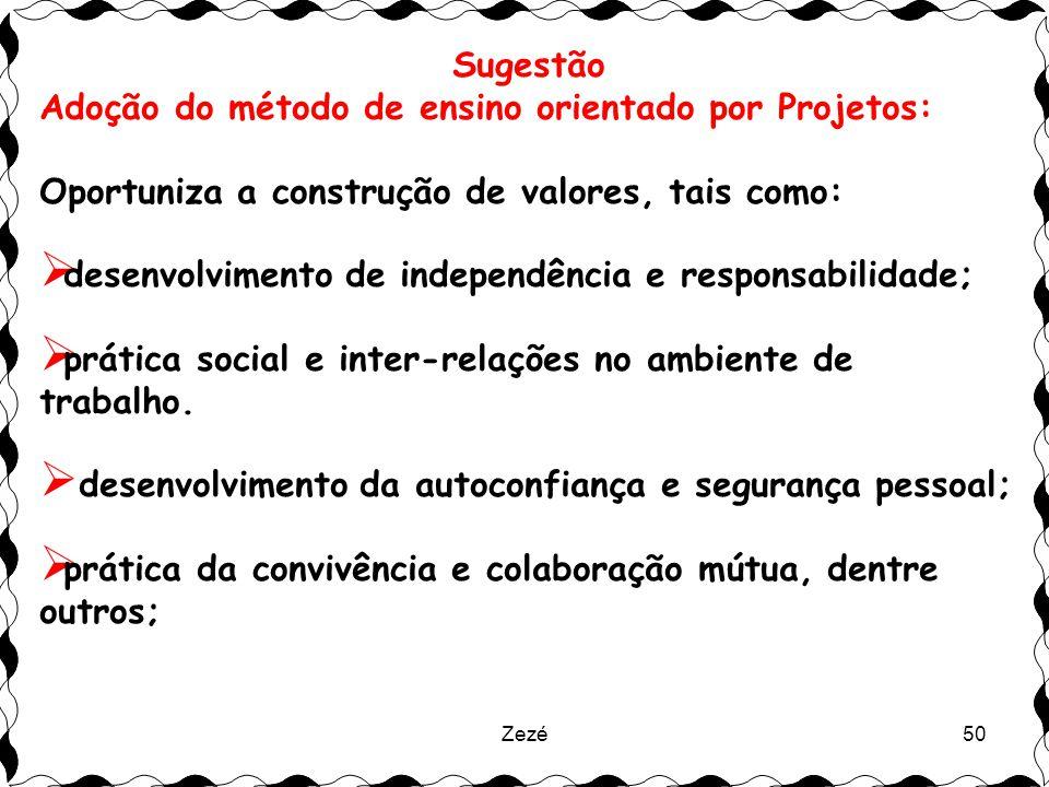 Zezé50 Sugestão Adoção do método de ensino orientado por Projetos: Oportuniza a construção de valores, tais como:  desenvolvimento de independência e responsabilidade;  prática social e inter-relações no ambiente de trabalho.