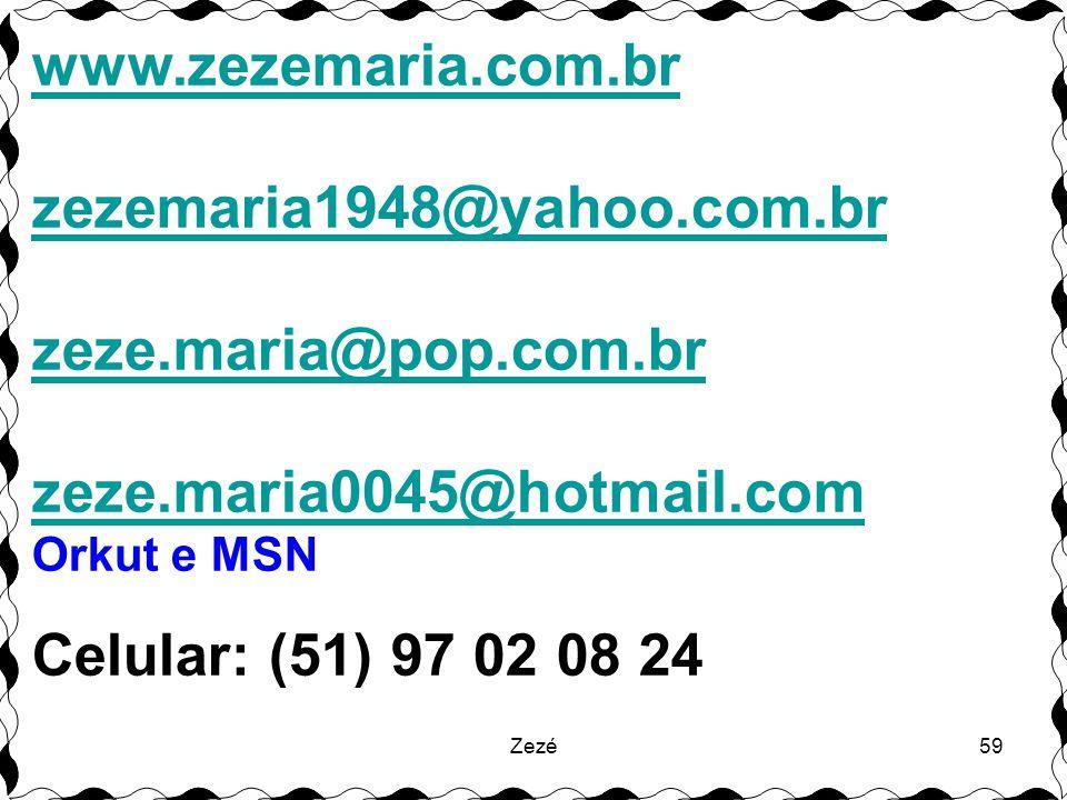 Zezé59 www.zezemaria.com.br zezemaria1948@yahoo.com.br zeze.maria@pop.com.br zeze.maria0045@hotmail.com Orkut e MSN Celular: (51) 97 02 08 24