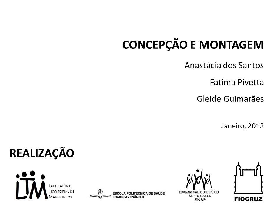 CONCEPÇÃO E MONTAGEM Anastácia dos Santos Fatima Pivetta Gleide Guimarães Janeiro, 2012 L ABORATÓRIO T ERRITORIAL DE M ANGUINHOS REALIZAÇÃO