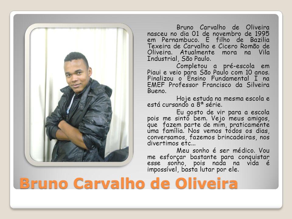 Bruno Carvalho de Oliveira Bruno Carvalho de Oliveira nasceu no dia 01 de novembro de 1995 em Pernambuco. É filho de Bazilia Texeira de Carvalho e Cic