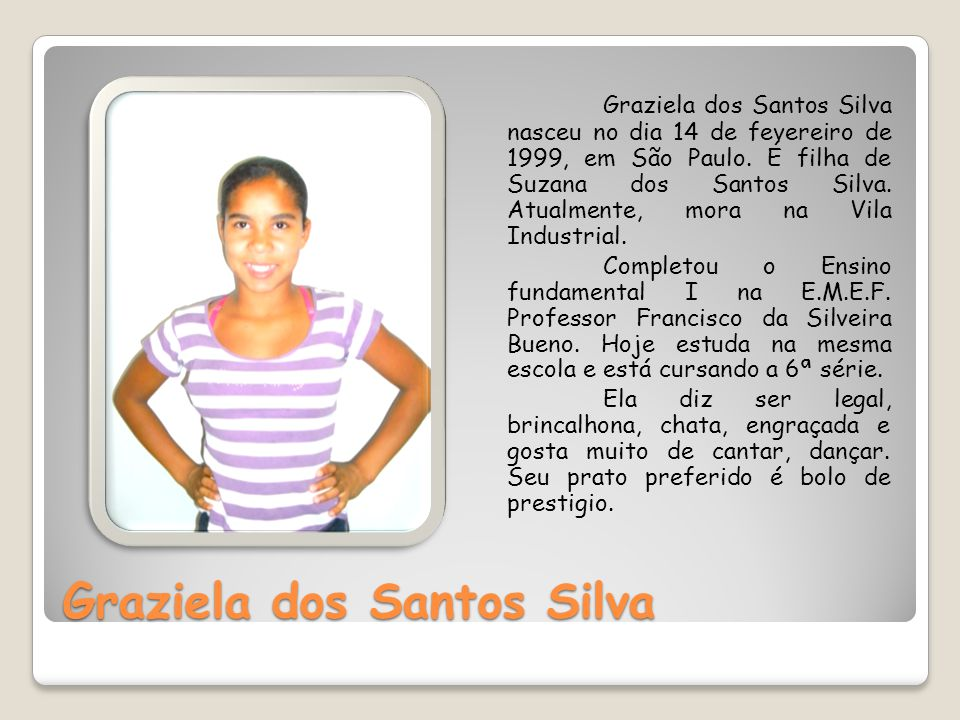 Graziela dos Santos Silva Graziela dos Santos Silva nasceu no dia 14 de fevereiro de 1999, em São Paulo. É filha de Suzana dos Santos Silva. Atualment