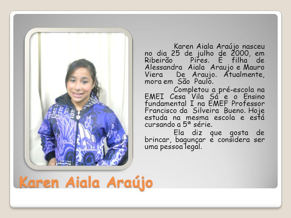 Karen Aiala Araújo Karen Aiala Araújo nasceu no dia 25 de julho de 2000, em Ribeirão Pires. É filha de Alessandra Aiala Araujo e Mauro Viera De Araujo