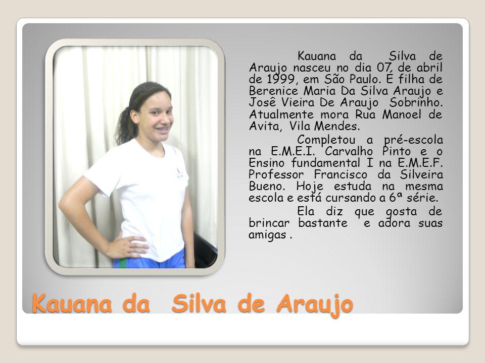 Kauana da Silva de Araujo Kauana da Silva de Araujo nasceu no dia 07 de abril de 1999, em São Paulo. É filha de Berenice Maria Da Silva Araujo e Josê