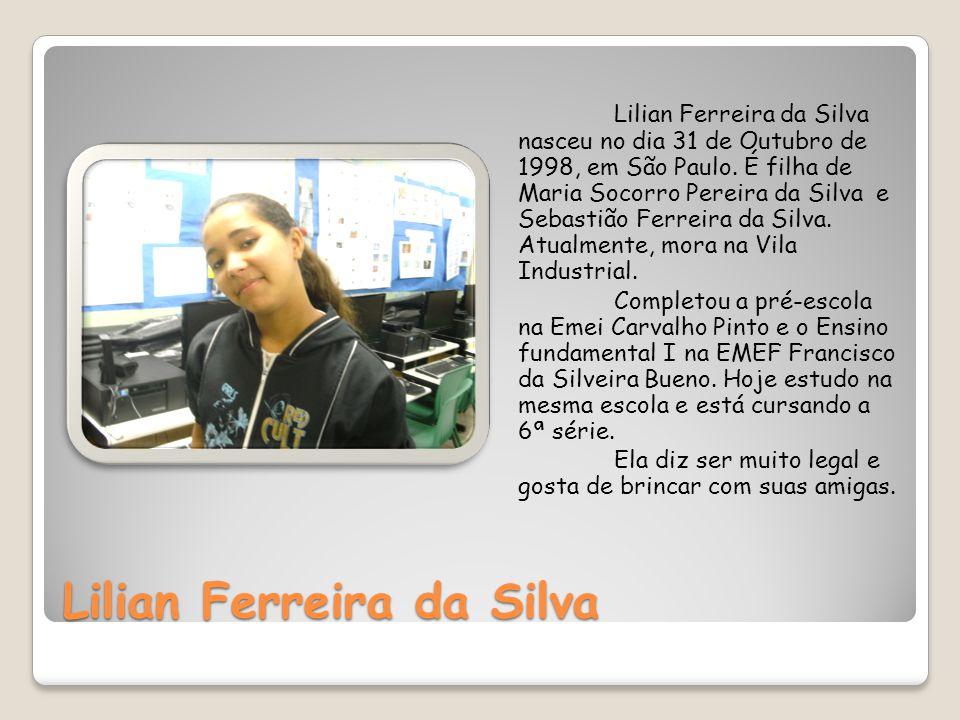 Lilian Ferreira da Silva Lilian Ferreira da Silva nasceu no dia 31 de Outubro de 1998, em São Paulo. É filha de Maria Socorro Pereira da Silva e Sebas