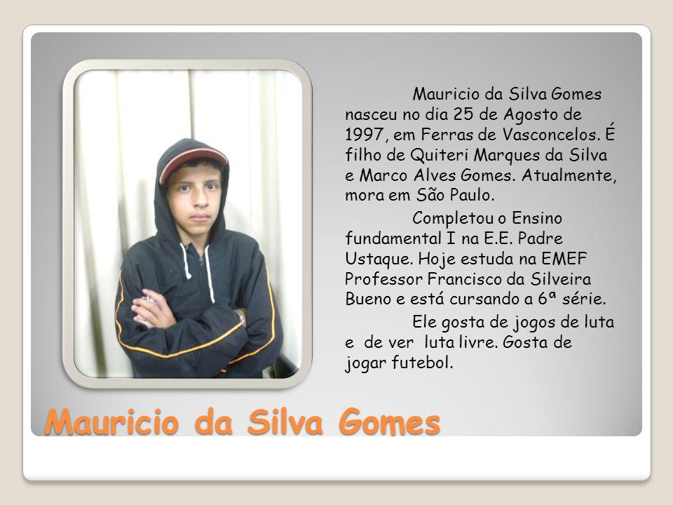 Mauricio da Silva Gomes Mauricio da Silva Gomes nasceu no dia 25 de Agosto de 1997, em Ferras de Vasconcelos. É filho de Quiteri Marques da Silva e Ma