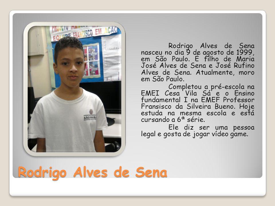 Rodrigo Alves de Sena Rodrigo Alves de Sena nasceu no dia 9 de agosto de 1999, em São Paulo. É filho de Maria José Alves de Sena e José Rufino Alves d