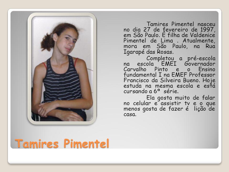Tamires Pimentel Tamires Pimentel nasceu no dia 27 de fevereiro de 1997, em São Paulo. É filha de Valdenice Pimentel de Lima. Atualmente, mora em São