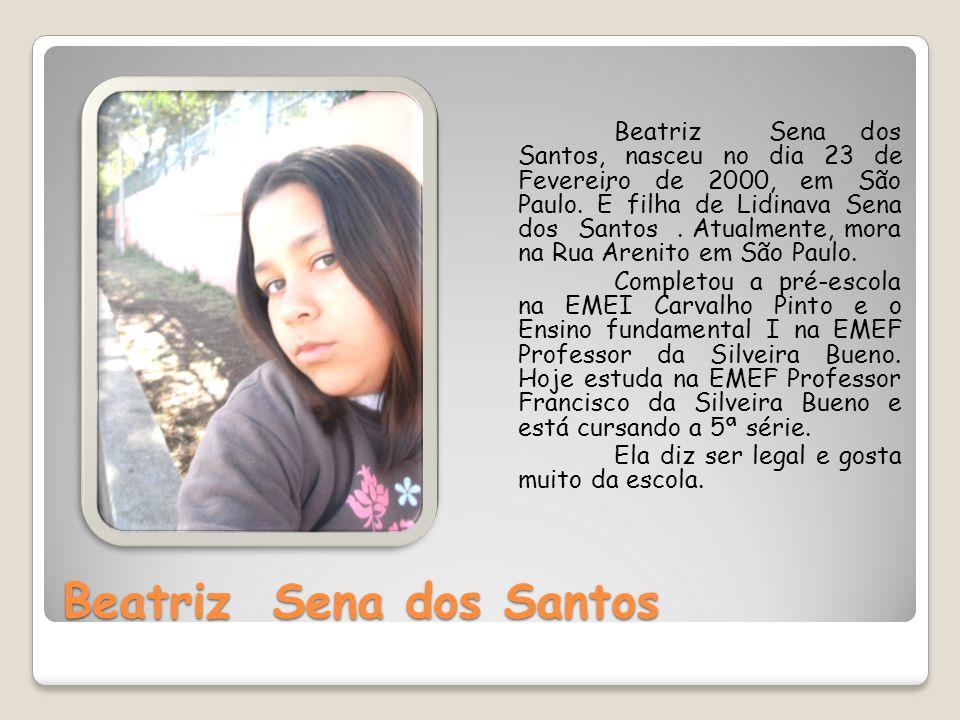 Beatriz Sena dos Santos Beatriz Sena dos Santos, nasceu no dia 23 de Fevereiro de 2000, em São Paulo. É filha de Lidinava Sena dos Santos. Atualmente,