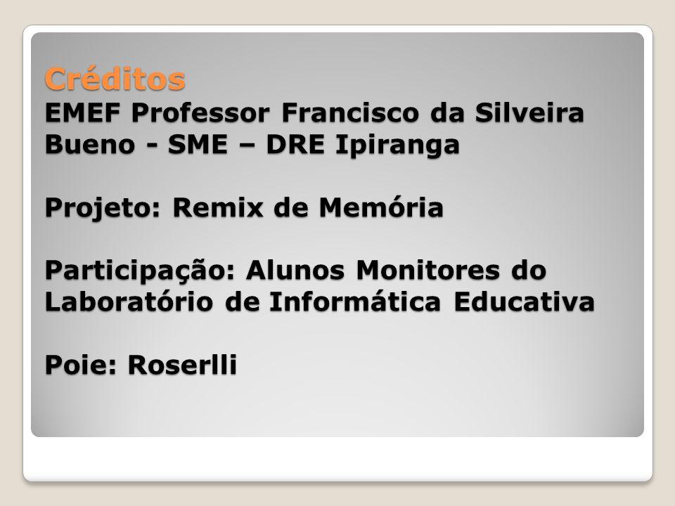 Créditos EMEF Professor Francisco da Silveira Bueno - SME – DRE Ipiranga Projeto: Remix de Memória Participação: Alunos Monitores do Laboratório de In