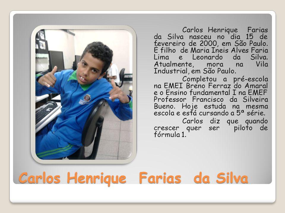 Carlos Henrique Farias da Silva Carlos Henrique Farias da Silva nasceu no dia 15 de fevereiro de 2000, em São Paulo. É filho de Maria Ineis Alves Fari