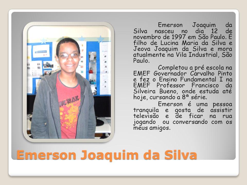 Emerson Joaquim da Silva Emerson Joaquim da Silva nasceu no dia 12 de novembro de 1997 em São Paulo. É filho de Lucina Maria da Silva e Jeova Joaquim