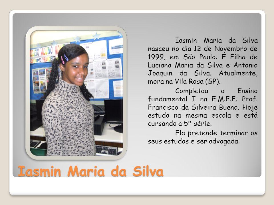 Iasmin Maria da Silva Iasmin Maria da Silva nasceu no dia 12 de Novembro de 1999, em São Paulo. É Filha de Luciana Maria da Silva e Antonio Joaquin da