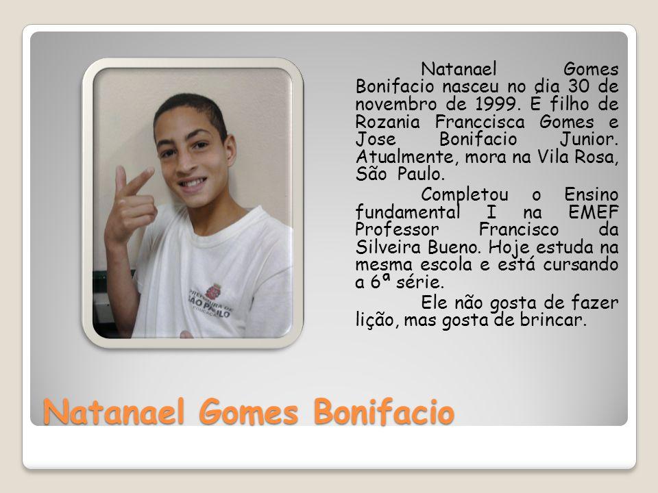Natanael Gomes Bonifacio Natanael Gomes Bonifacio nasceu no dia 30 de novembro de 1999. É filho de Rozania Franccisca Gomes e Jose Bonifacio Junior. A